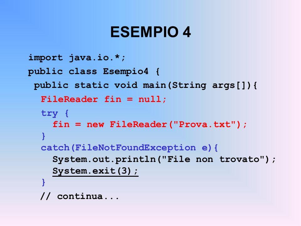 ESEMPIO 4 import java.io.*; public class Esempio4 { public static void main(String args[]){ FileReader fin = null; try { fin = new FileReader( Prova.txt ); } catch(FileNotFoundException e){ System.out.println( File non trovato ); System.exit(3); } // continua...