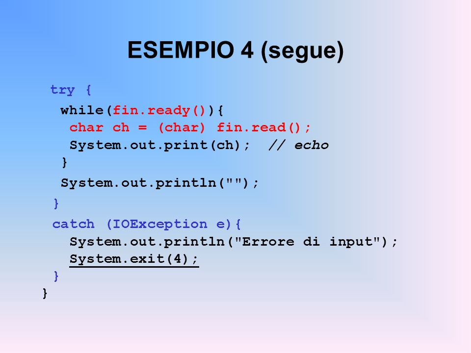 ESEMPIO 4 (segue) try { while(fin.ready()){ char ch = (char) fin.read(); System.out.print(ch); // echo } System.out.println(