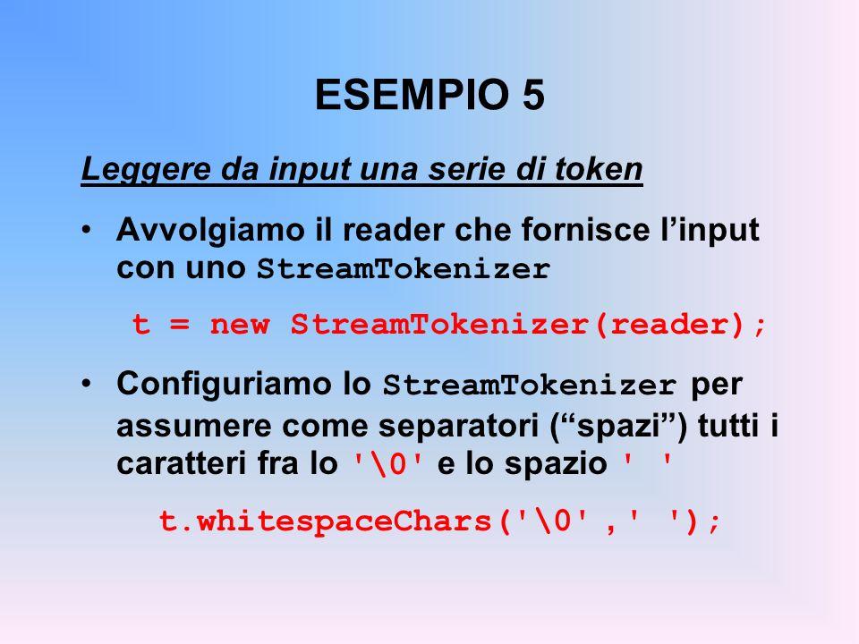 ESEMPIO 5 Leggere da input una serie di token Avvolgiamo il reader che fornisce linput con uno StreamTokenizer t = new StreamTokenizer(reader); Configuriamo lo StreamTokenizer per assumere come separatori (spazi) tutti i caratteri fra lo \0 e lo spazio t.whitespaceChars( \0 , );