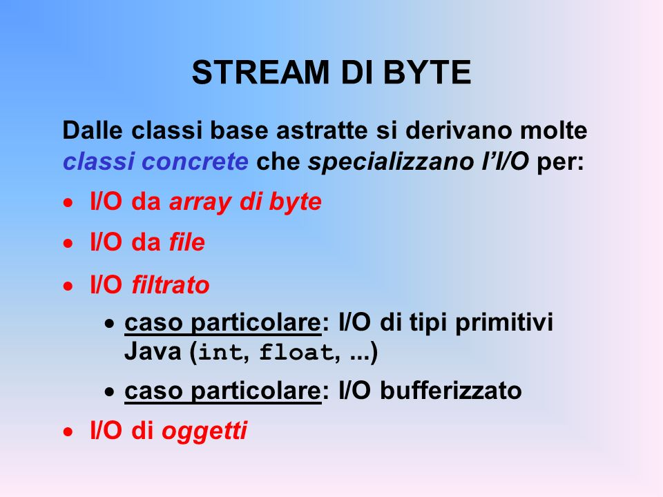 STREAM DI BYTE Dalle classi base astratte si derivano molte classi concrete che specializzano lI/O per: I/O da array di byte I/O da file I/O filtrato caso particolare: I/O di tipi primitivi Java ( int, float,...) caso particolare: I/O bufferizzato I/O di oggetti