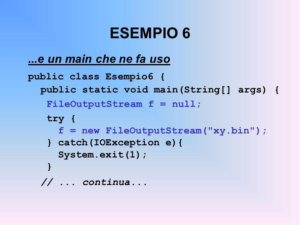 ESEMPIO 6...e un main che ne fa uso public class Esempio6 { public static void main(String[] args) { FileOutputStream f = null; try { f = new FileOutputStream( xy.bin ); }catch(IOException e){ System.exit(1); } //...