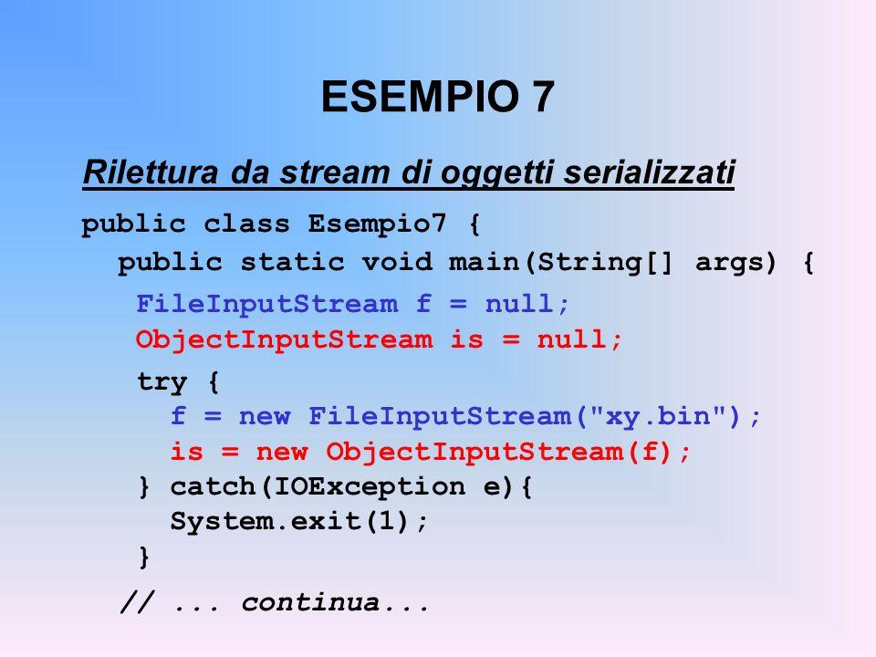 ESEMPIO 7 Rilettura da stream di oggetti serializzati public class Esempio7 { public static void main(String[] args) { FileInputStream f = null; ObjectInputStream is = null; try { f = new FileInputStream( xy.bin ); is = new ObjectInputStream(f); }catch(IOException e){ System.exit(1); } //...