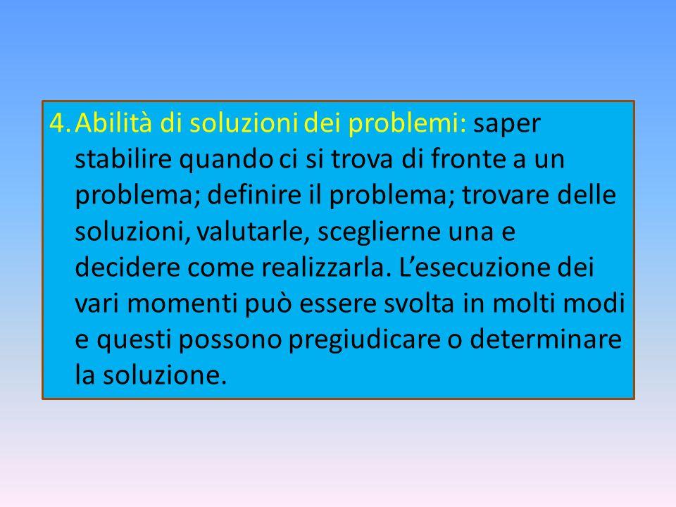 4.Abilità di soluzioni dei problemi: saper stabilire quando ci si trova di fronte a un problema; definire il problema; trovare delle soluzioni, valuta