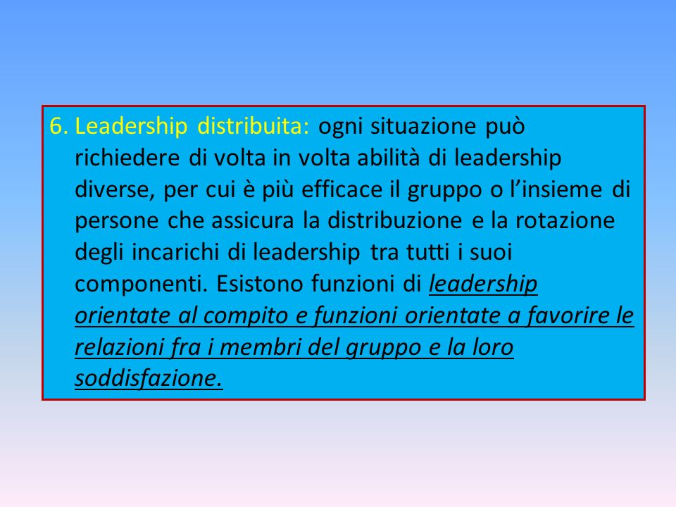 6.Leadership distribuita: ogni situazione può richiedere di volta in volta abilità di leadership diverse, per cui è più efficace il gruppo o linsieme