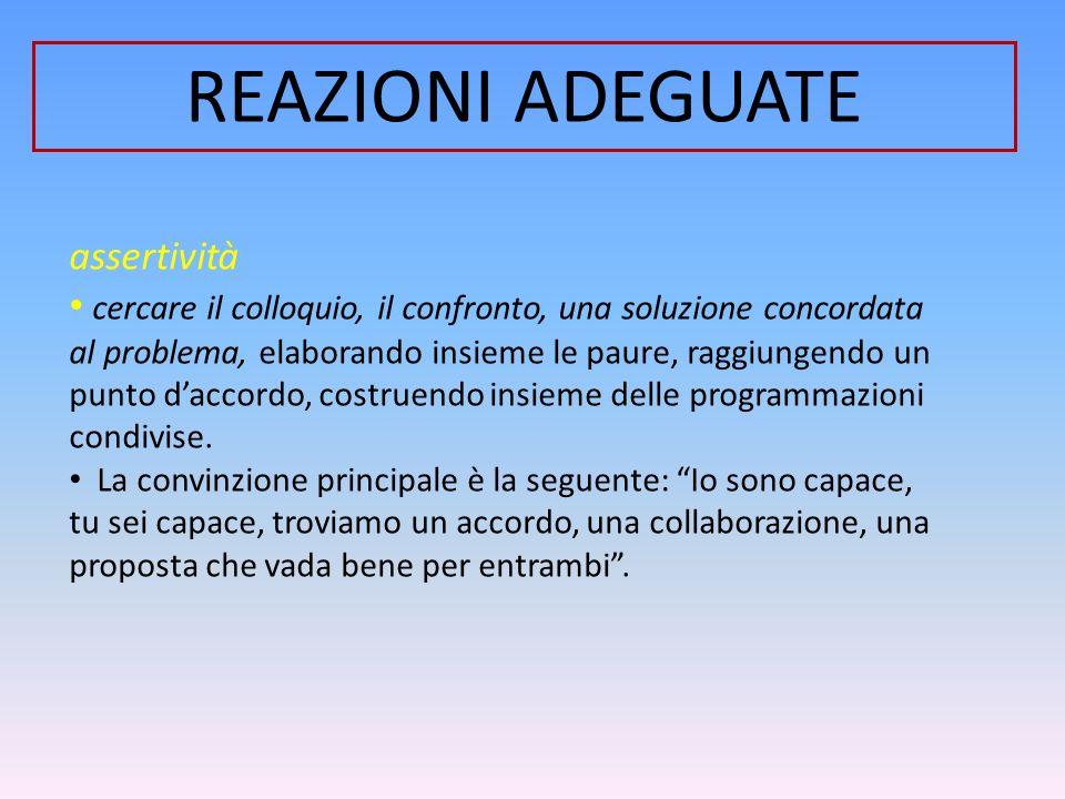 REAZIONI ADEGUATE assertività cercare il colloquio, il confronto, una soluzione concordata al problema, elaborando insieme le paure, raggiungendo un p