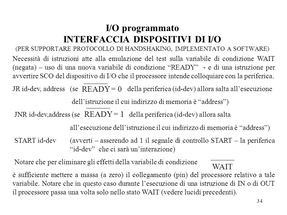 34 I/O programmato INTERFACCIA DISPOSITIVI DI I/O (PER SUPPORTARE PROTOCOLLO DI HANDSHAKING, IMPLEMENTATO A SOFTWARE) Necessità di istruzioni atte all