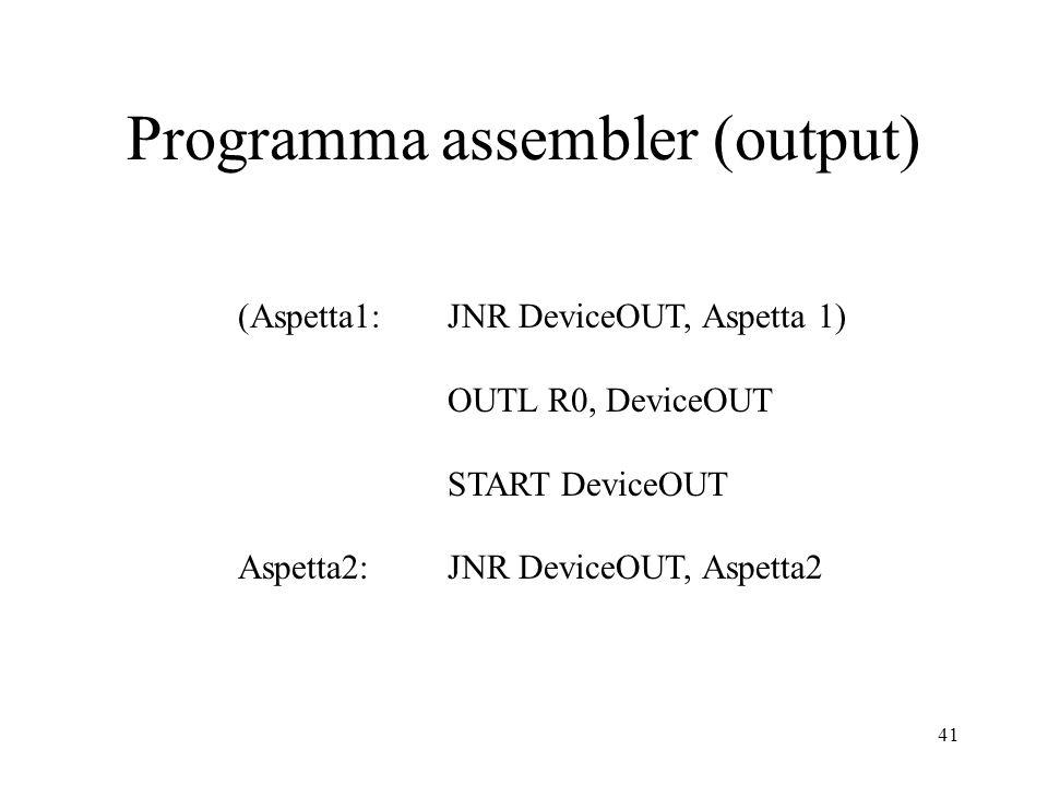 41 Programma assembler (output) (Aspetta1: JNR DeviceOUT, Aspetta 1) OUTL R0, DeviceOUT START DeviceOUT Aspetta2: JNR DeviceOUT, Aspetta2