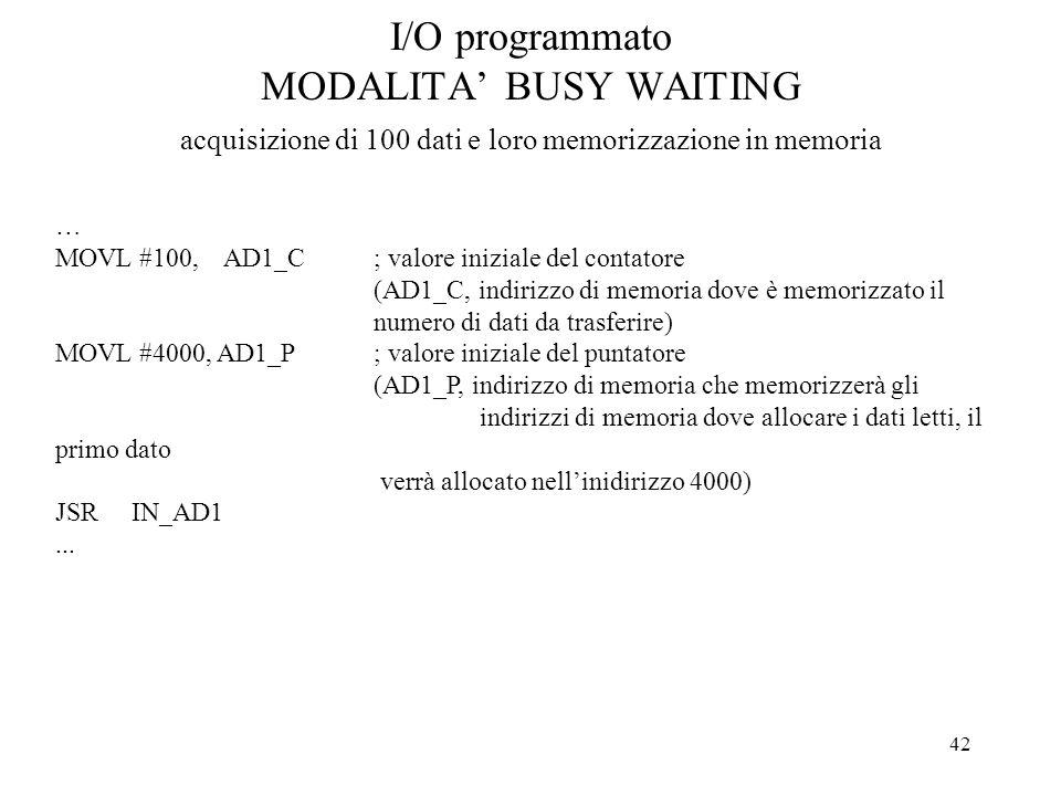 42 I/O programmato MODALITA BUSY WAITING acquisizione di 100 dati e loro memorizzazione in memoria … MOVL #100, AD1_C; valore iniziale del contatore (