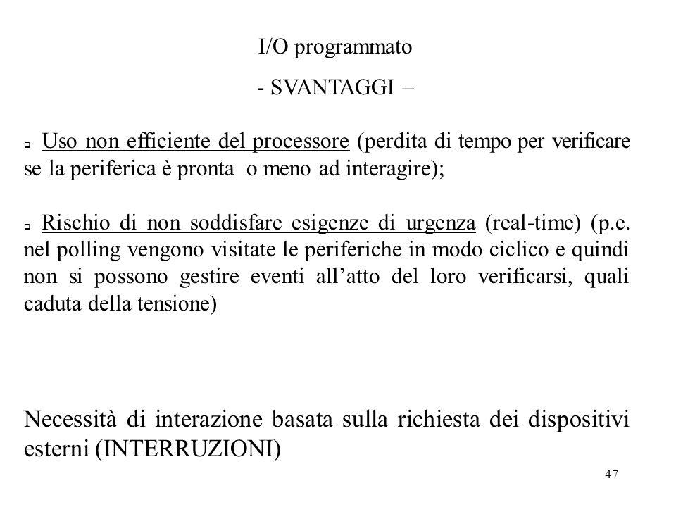 47 I/O programmato - SVANTAGGI – Uso non efficiente del processore (perdita di tempo per verificare se la periferica è pronta o meno ad interagire); R