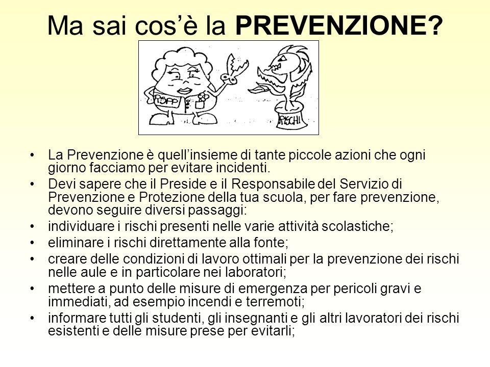 Ma sai cosè la PREVENZIONE? La Prevenzione è quellinsieme di tante piccole azioni che ogni giorno facciamo per evitare incidenti. Devi sapere che il P