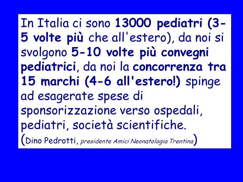 In Italia ci sono 13000 pediatri (3- 5 volte più che all estero), da noi si svolgono 5-10 volte più convegni pediatrici, da noi la concorrenza tra 15 marchi (4-6 all estero!) spinge ad esagerate spese di sponsorizzazione verso ospedali, pediatri, società scientifiche.