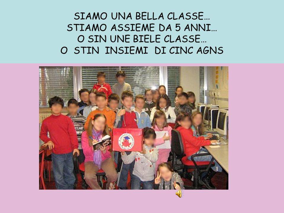SIAMO UNA BELLA CLASSE… STIAMO ASSIEME DA 5 ANNI… O SIN UNE BIELE CLASSE… O STIN INSIEMI DI CINC AGNS