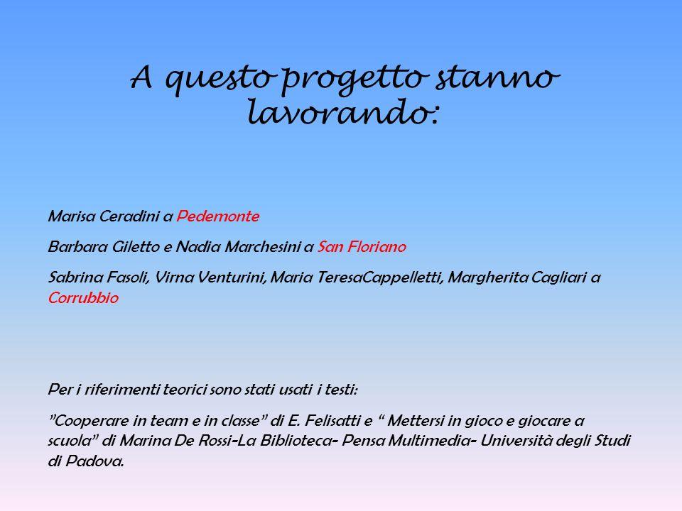 A questo progetto stanno lavorando: Marisa Ceradini a Pedemonte Barbara Giletto e Nadia Marchesini a San Floriano Sabrina Fasoli, Virna Venturini, Mar