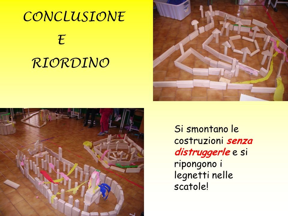 CONCLUSIONE E RIORDINO Si smontano le costruzioni senza distruggerle e si ripongono i legnetti nelle scatole!