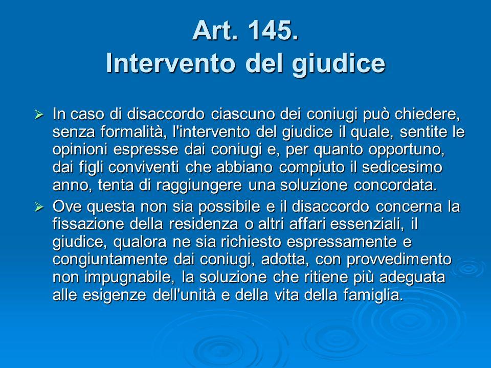 Art. 145. Intervento del giudice In caso di disaccordo ciascuno dei coniugi può chiedere, senza formalità, l'intervento del giudice il quale, sentite