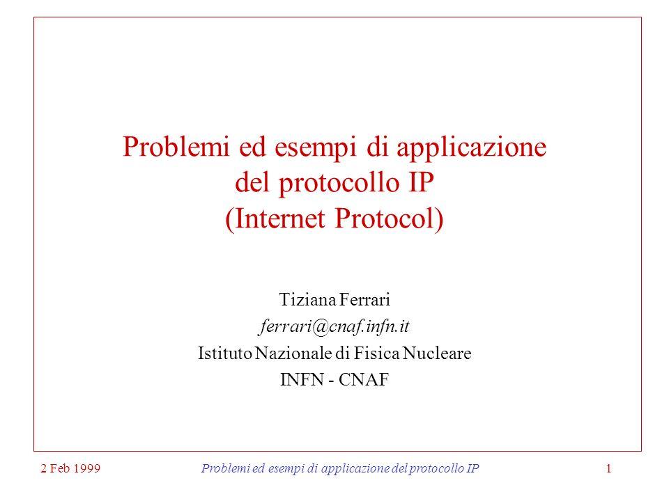 2 Feb 1999Problemi ed esempi di applicazione del protocollo IP2 Argomenti 1 IP: 1.1 Architetture di rete 1.2 Richiami sulle funzioni del protocollo IP 1.2 Meccanismo di incapsulamento 1.3 Tecnica di assegnazione degli indirizzi IP