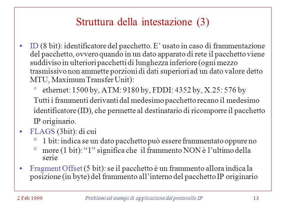 2 Feb 1999Problemi ed esempi di applicazione del protocollo IP13 Struttura della intestazione (3) ID (8 bit): identificatore del pacchetto. E usato in