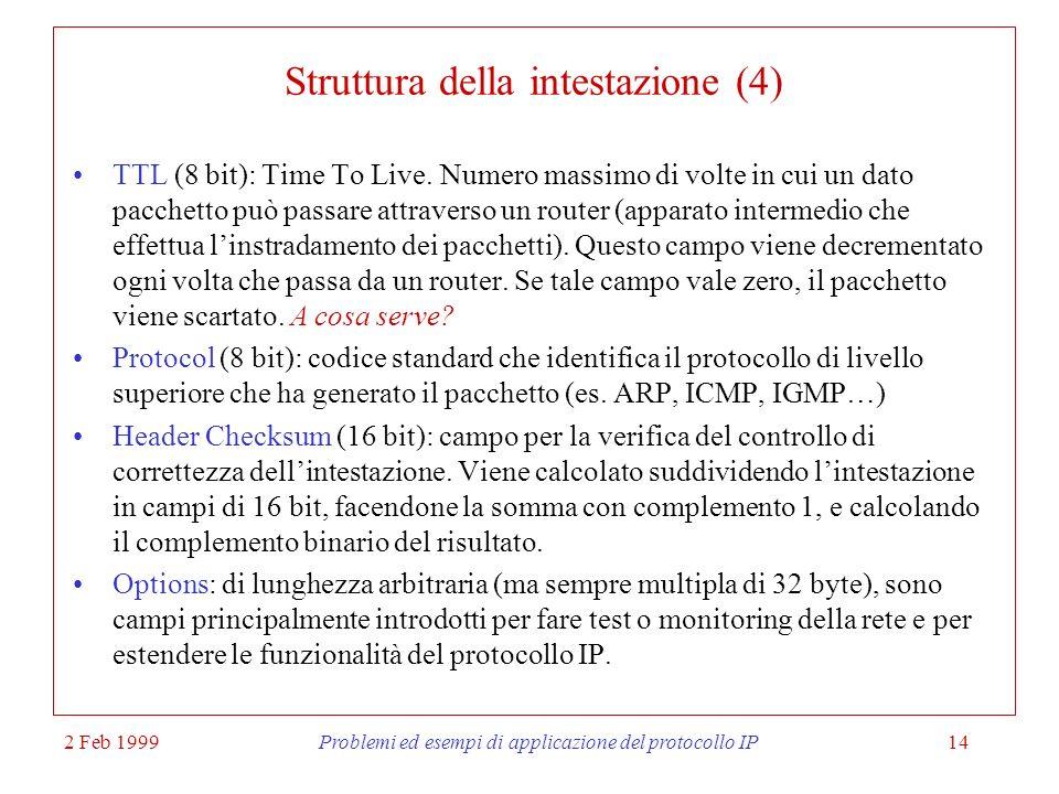 2 Feb 1999Problemi ed esempi di applicazione del protocollo IP14 Struttura della intestazione (4) TTL (8 bit): Time To Live. Numero massimo di volte i