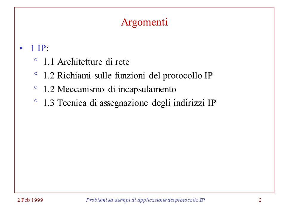 2 Feb 1999Problemi ed esempi di applicazione del protocollo IP2 Argomenti 1 IP: 1.1 Architetture di rete 1.2 Richiami sulle funzioni del protocollo IP