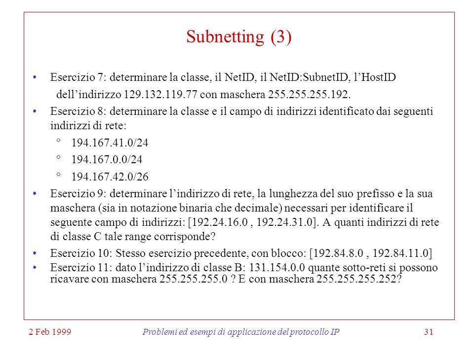2 Feb 1999Problemi ed esempi di applicazione del protocollo IP31 Subnetting (3) Esercizio 7: determinare la classe, il NetID, il NetID:SubnetID, lHost