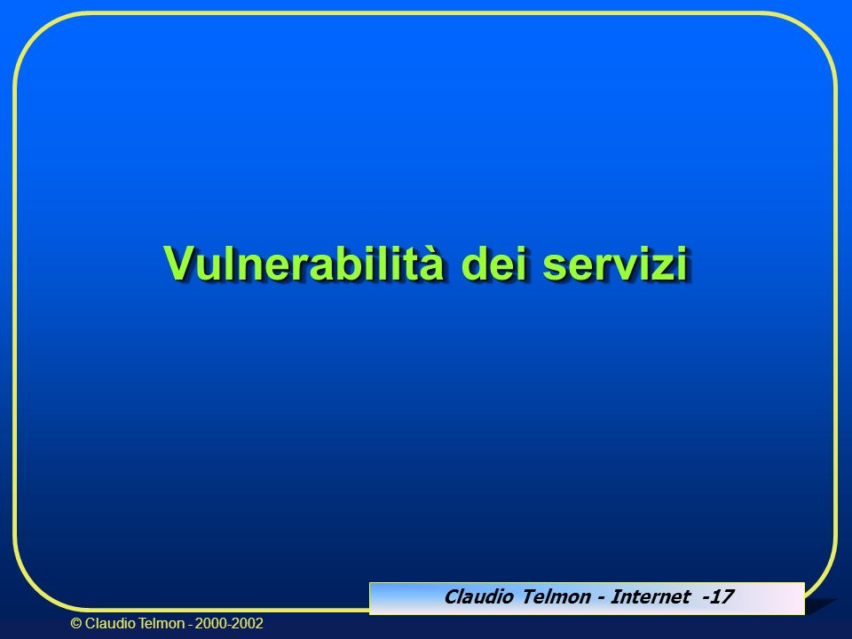 Claudio Telmon - Internet -17 © Claudio Telmon - 2000-2002 Vulnerabilità dei servizi