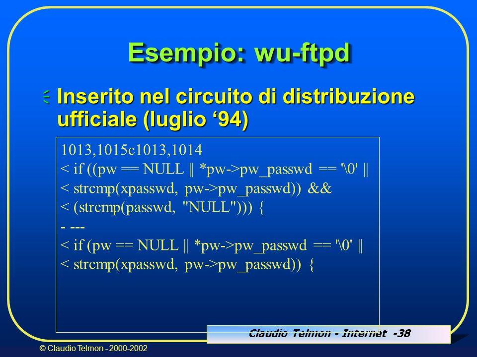 Claudio Telmon - Internet -38 © Claudio Telmon - 2000-2002 1013,1015c1013,1014 pw_passwd == \0 || pw_passwd)) && < (strcmp(passwd, NULL ))) { - --- pw_passwd == \0 || pw_passwd)) { Esempio: wu-ftpd Inserito nel circuito di distribuzione ufficiale (luglio 94) Inserito nel circuito di distribuzione ufficiale (luglio 94)