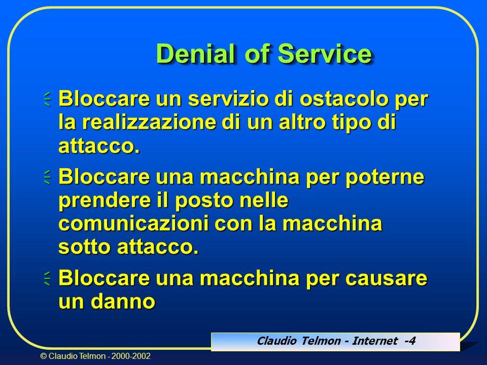 Claudio Telmon - Internet -4 © Claudio Telmon - 2000-2002 Denial of Service Bloccare un servizio di ostacolo per la realizzazione di un altro tipo di attacco.