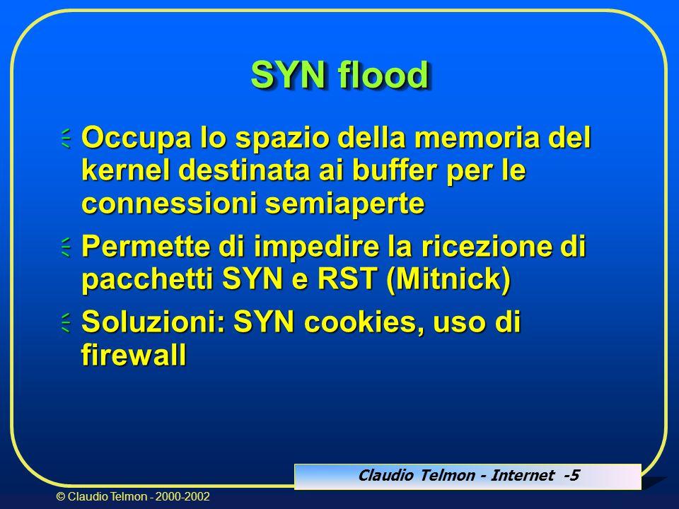 Claudio Telmon - Internet -5 © Claudio Telmon - 2000-2002 SYN flood Occupa lo spazio della memoria del kernel destinata ai buffer per le connessioni semiaperte Occupa lo spazio della memoria del kernel destinata ai buffer per le connessioni semiaperte Permette di impedire la ricezione di pacchetti SYN e RST (Mitnick) Permette di impedire la ricezione di pacchetti SYN e RST (Mitnick) Soluzioni: SYN cookies, uso di firewall Soluzioni: SYN cookies, uso di firewall