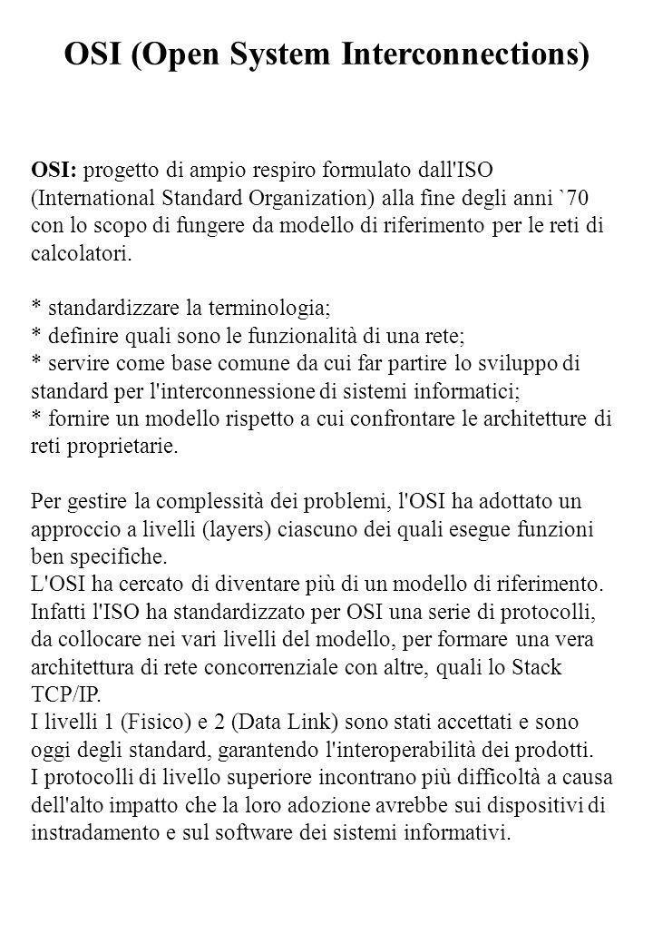 OSI (Open System Interconnections) OSI: progetto di ampio respiro formulato dall'ISO (International Standard Organization) alla fine degli anni `70 co