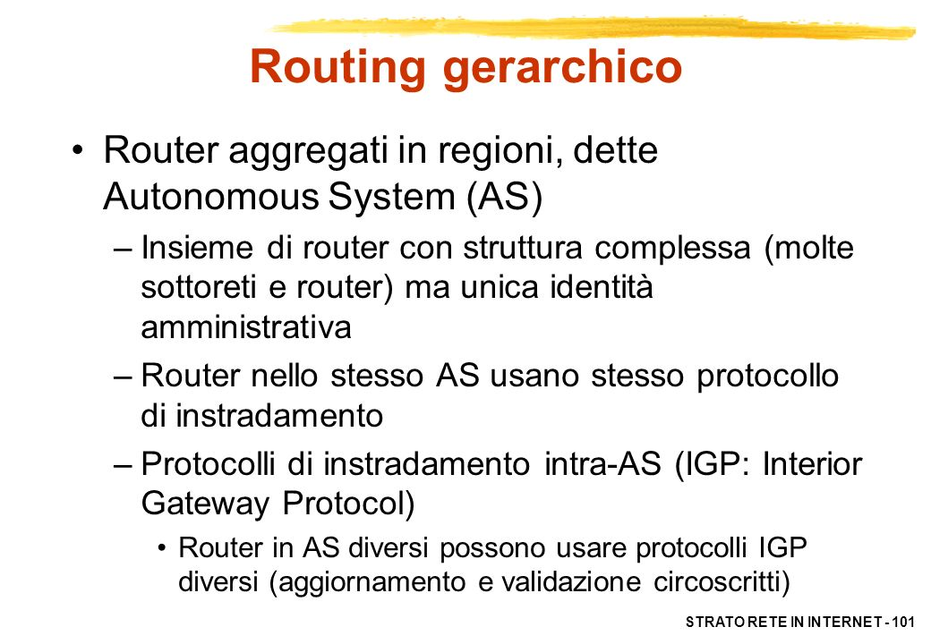 STRATO RETE IN INTERNET - 102 Routing gerarchico In ogni AS devono esistere router gateway responsabili per instradare verso destinazioni esterne allAS usano protocolli inter-AS (EGP: Exterior Gateway Protocol) con altri router gateway usano protocolli intra-AS con tutti altri router dellAS Si parla quindi di routing interno (IGP) ed esterno (EGP)