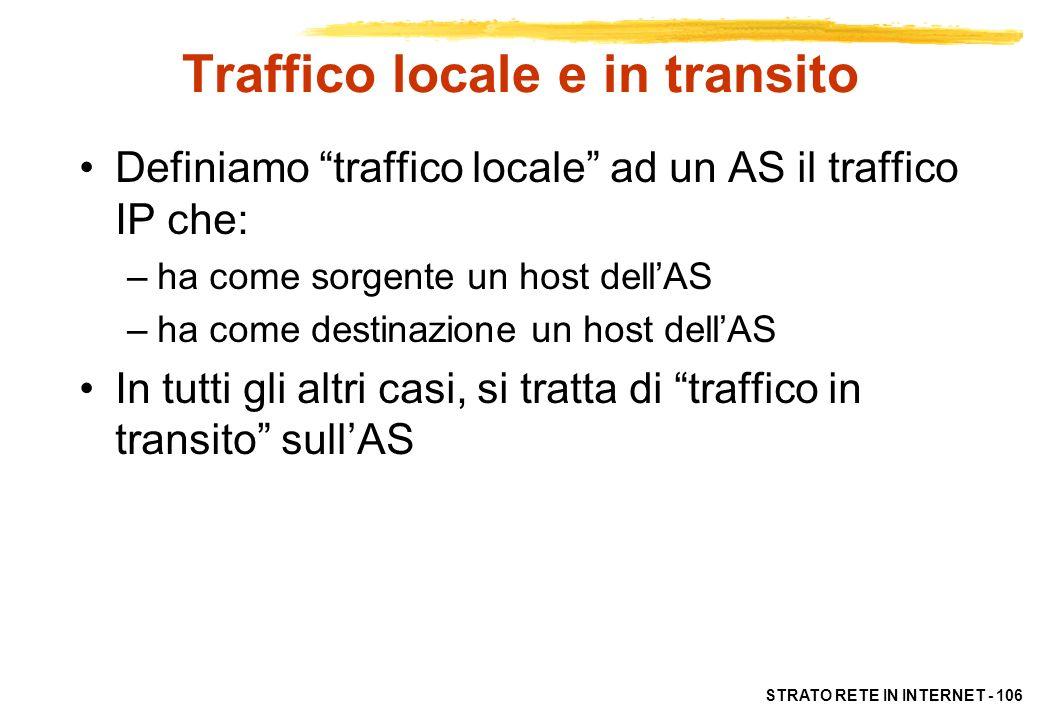 STRATO RETE IN INTERNET - 106 Traffico locale e in transito Definiamo traffico locale ad un AS il traffico IP che: –ha come sorgente un host dellAS –h