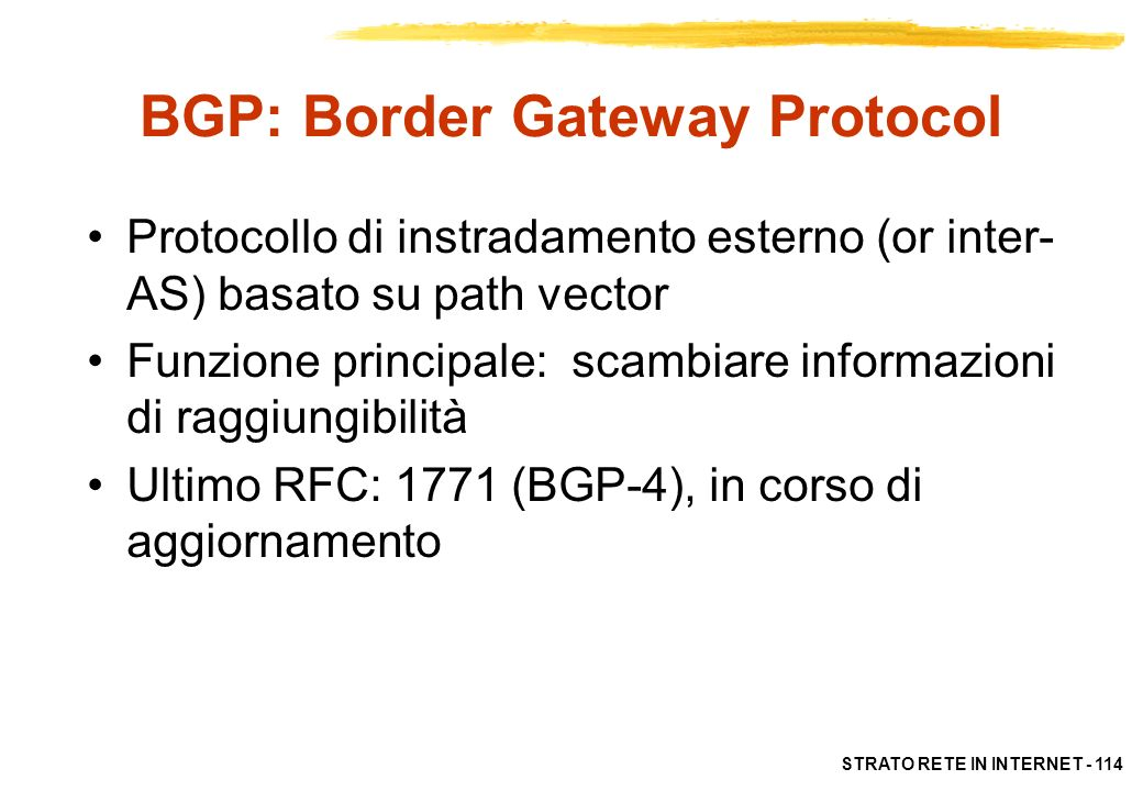 STRATO RETE IN INTERNET - 114 BGP: Border Gateway Protocol Protocollo di instradamento esterno (or inter- AS) basato su path vector Funzione principal