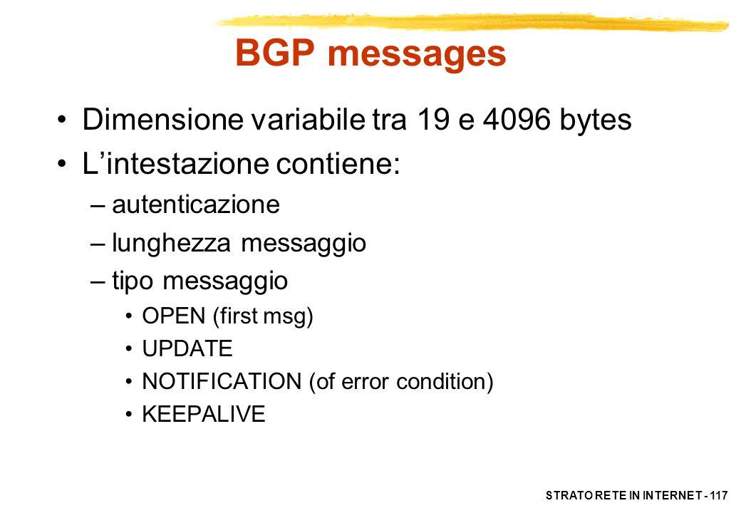 STRATO RETE IN INTERNET - 117 BGP messages Dimensione variabile tra 19 e 4096 bytes Lintestazione contiene: –autenticazione –lunghezza messaggio –tipo