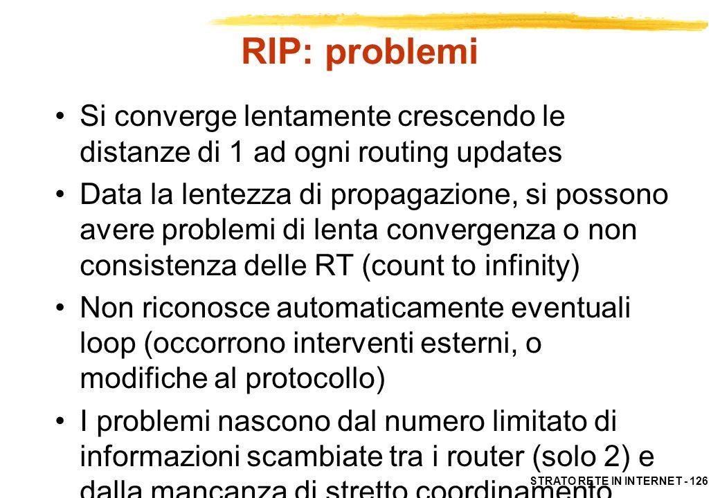 STRATO RETE IN INTERNET - 126 RIP: problemi Si converge lentamente crescendo le distanze di 1 ad ogni routing updates Data la lentezza di propagazione