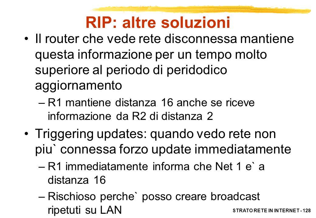 STRATO RETE IN INTERNET - 128 RIP: altre soluzioni Il router che vede rete disconnessa mantiene questa informazione per un tempo molto superiore al pe