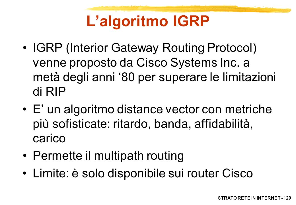 STRATO RETE IN INTERNET - 130 Lalgoritmo OSPF OSPF (Open Shortest Path First ) è una proposta di IETF dell89 [RFC 1247] E un algoritmo link-state: ogni router verifica lo stato delle linee verso i router adiacenti e lo invia a tutti i router conosciuti Ogni router si costruisce una mappa completa della rete su cui calcole le route con algoritmi sofisticati (SPF o alg.
