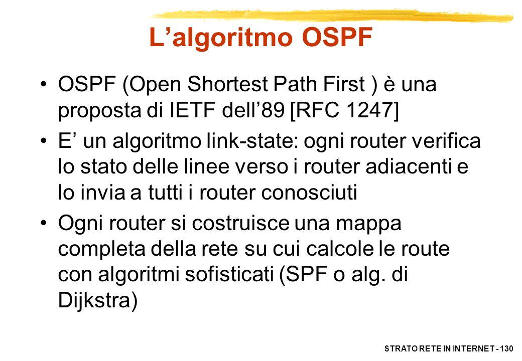 STRATO RETE IN INTERNET - 131 RIP e OSPF RIP : –invia informazioni su tutte le subnet solo ai router adiacenti –i router cooperano direttamente per calcolare le tabelle di instradamento OSPF: –invia a tutti i router noti informazioni solo sulle subnet a cui sono connessi –i router cooperano per aggiornare la mappa della rete, ma poi ciascuno si calcola le RT in modo autonomo