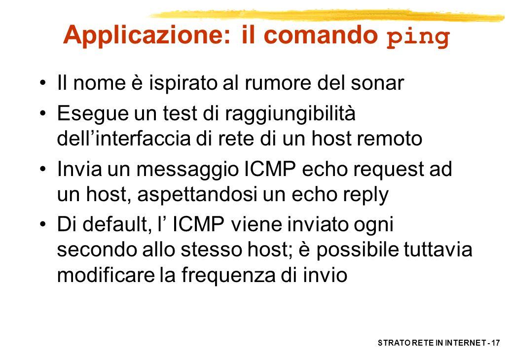 STRATO RETE IN INTERNET - 18 Il comando traceroute traceroute permette di seguire il percorso dei datagram IP hop-per-hop fino a destinazione Funzionamento: –host invia datagram IP vuoti, con TTL crescenti e destinati alla porta 33434 dellhost remoto –I router intermedi ritornano ICMP time exceeded –La destinazione ritorna ICMP port unreachable –Se non torna messaggio ICMP in risposta entro un timeout di 3 sec., si segnala errore