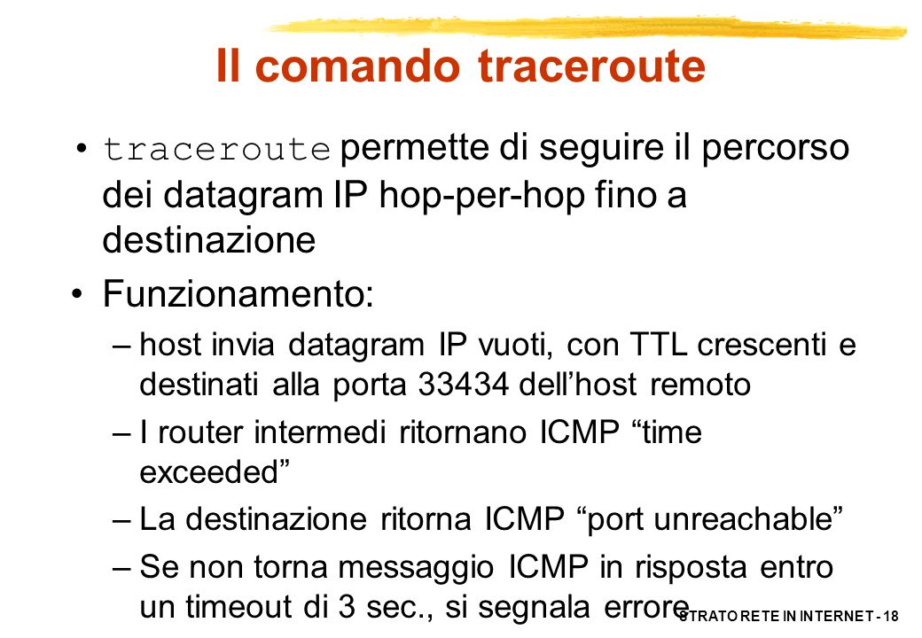 STRATO RETE IN INTERNET - 18 Il comando traceroute traceroute permette di seguire il percorso dei datagram IP hop-per-hop fino a destinazione Funziona