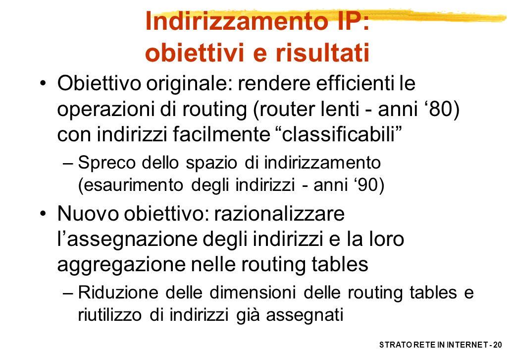 STRATO RETE IN INTERNET - 21 Indirizzi IP: Principi Ogni host (interfaccia) è individuato da un indirizzo a 32 bit, assegnatogli univocamente Un indirizzo è caratterizzato da informazioni sulla rete (netid) e sullhost (hostid) Linstradamento si basa sul netid –indirizzo non individua la macchina ma la rete se sposto host di rete devo cambiare indirizzo Ogni router ha almeno due indirizzi IP Gli host solitamente uno solo