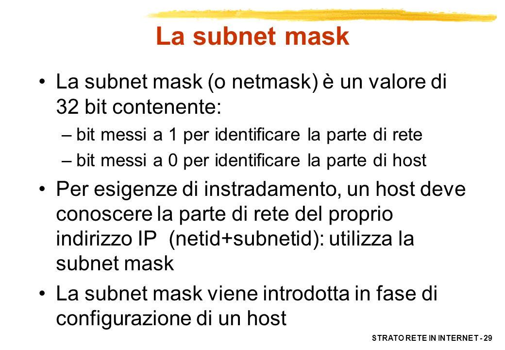 STRATO RETE IN INTERNET - 29 La subnet mask La subnet mask (o netmask) è un valore di 32 bit contenente: –bit messi a 1 per identificare la parte di r