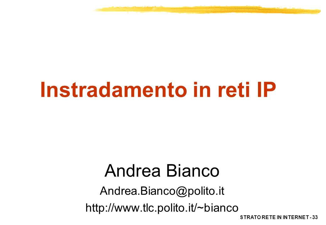 STRATO RETE IN INTERNET - 33 Instradamento in reti IP Andrea Bianco Andrea.Bianco@polito.it http://www.tlc.polito.it/~bianco