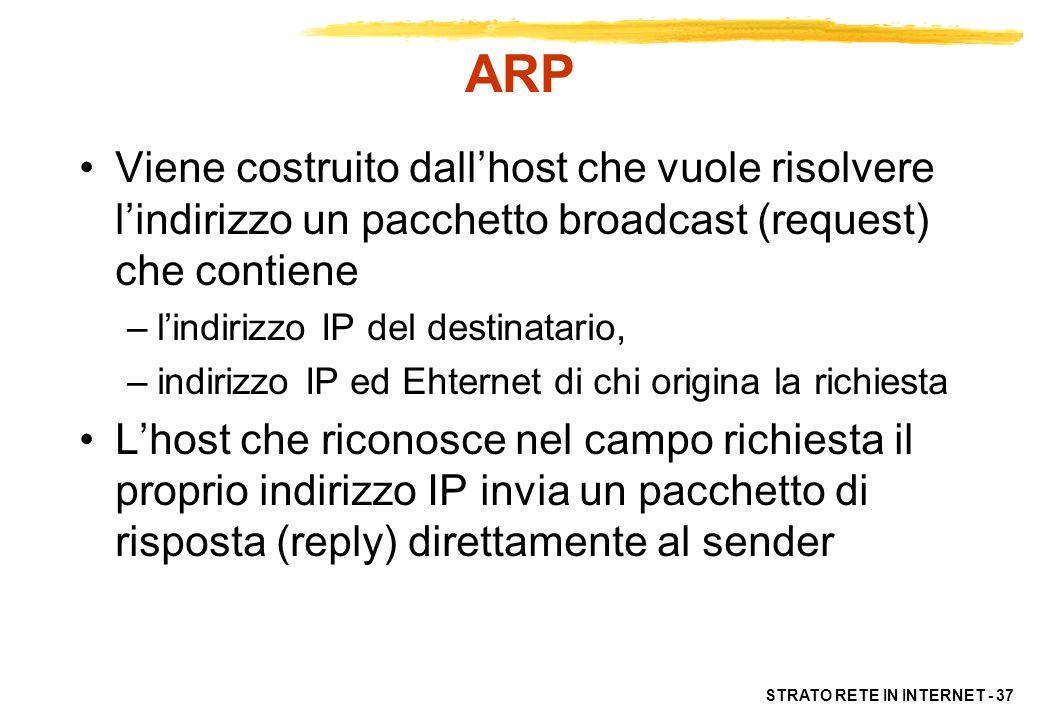STRATO RETE IN INTERNET - 38 ARP Sia chi origina il pacchetto sia chi lo riceve (e risponde) aggiungono una informazione nella propria tabella ARP Le successive comunicazioni tra i due elaboratori possono avvenire senza ulteriori richieste di ARP Le entry nella tabella di ARP scadono dopo un tempo prefissato