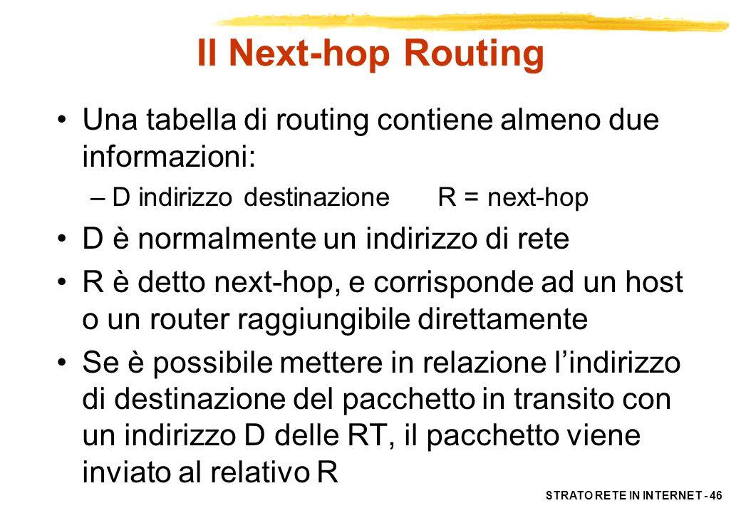 STRATO RETE IN INTERNET - 46 Il Next-hop Routing Una tabella di routing contiene almeno due informazioni: –D indirizzo destinazione R = next-hop D è n