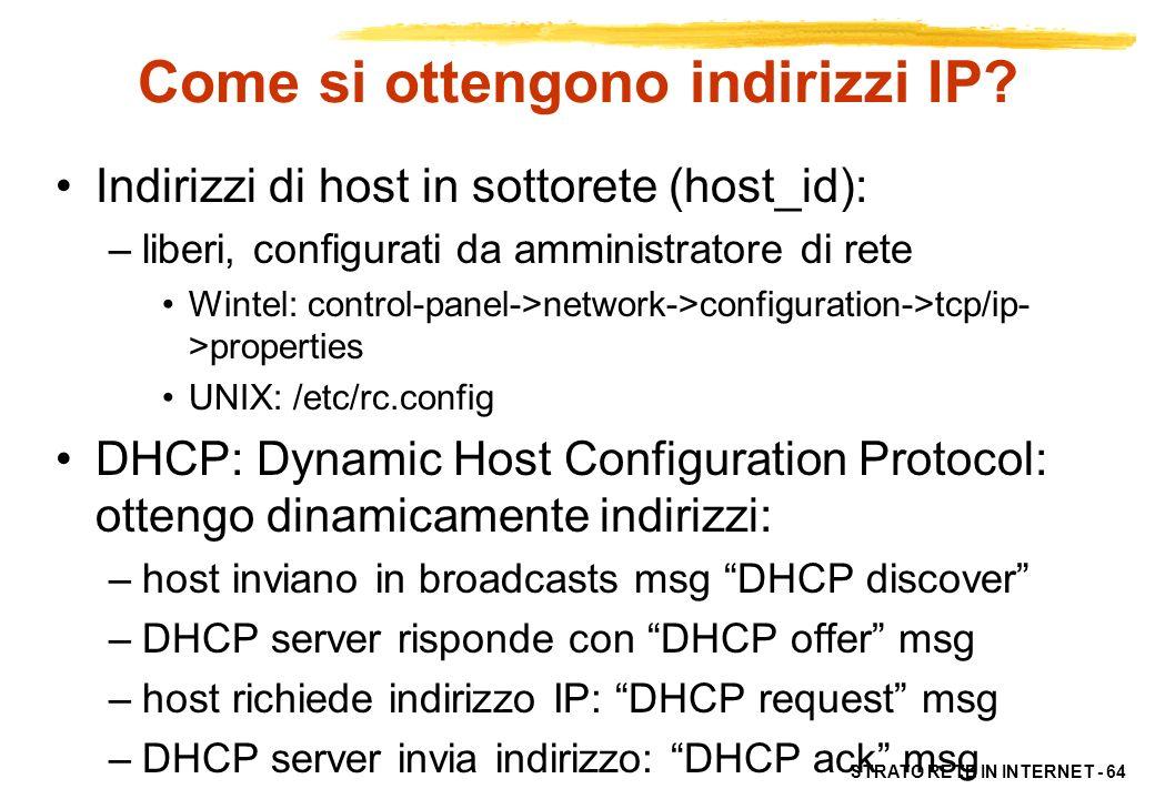 STRATO RETE IN INTERNET - 64 Come si ottengono indirizzi IP? Indirizzi di host in sottorete (host_id): –liberi, configurati da amministratore di rete