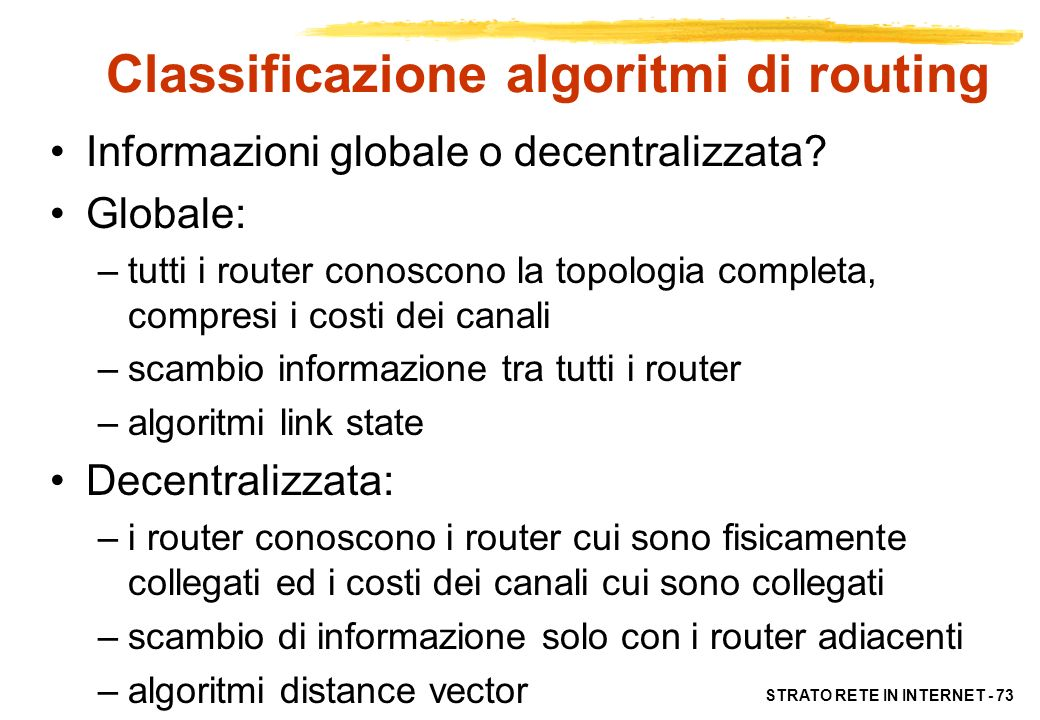 STRATO RETE IN INTERNET - 73 Classificazione algoritmi di routing Informazioni globale o decentralizzata? Globale: –tutti i router conoscono la topolo