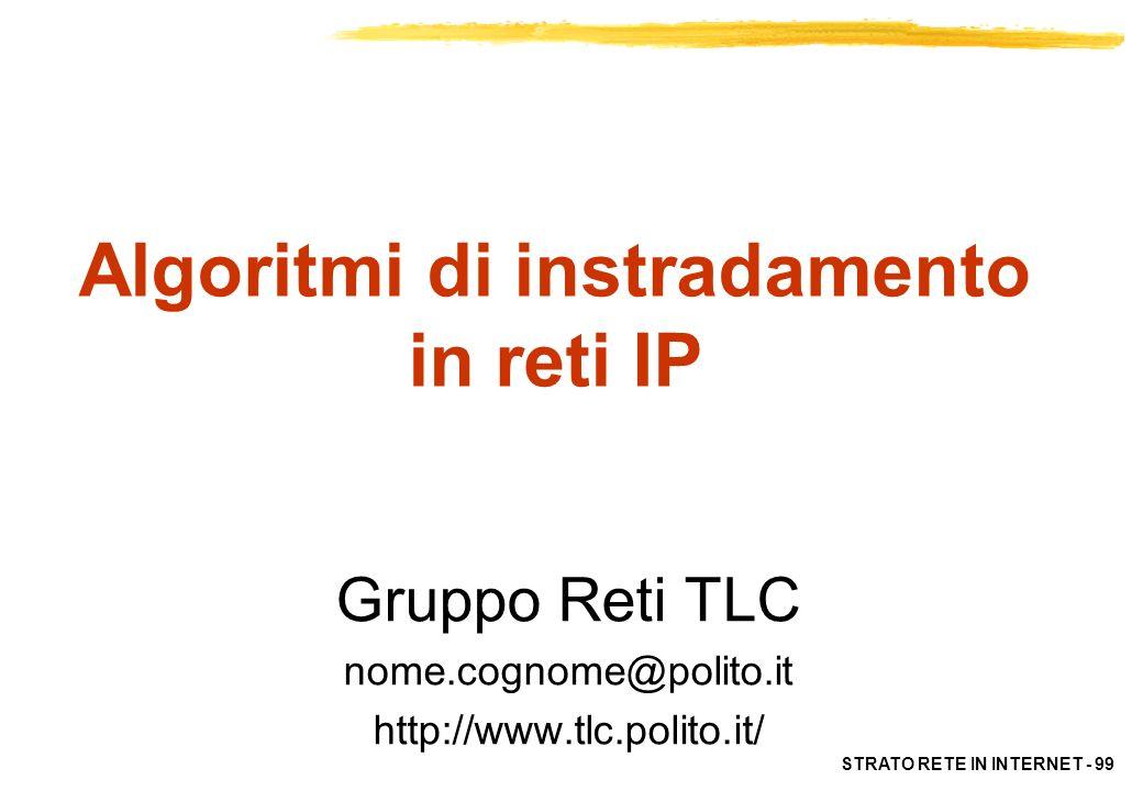 STRATO RETE IN INTERNET - 99 Algoritmi di instradamento in reti IP Gruppo Reti TLC nome.cognome@polito.it http://www.tlc.polito.it/