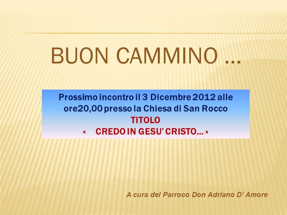 BUON CAMMINO … A cura del Parroco Don Adriano D Amore. Prossimo incontro il 3 Dicembre 2012 alle ore20,00 presso la Chiesa di San Rocco TITOLO « CREDO