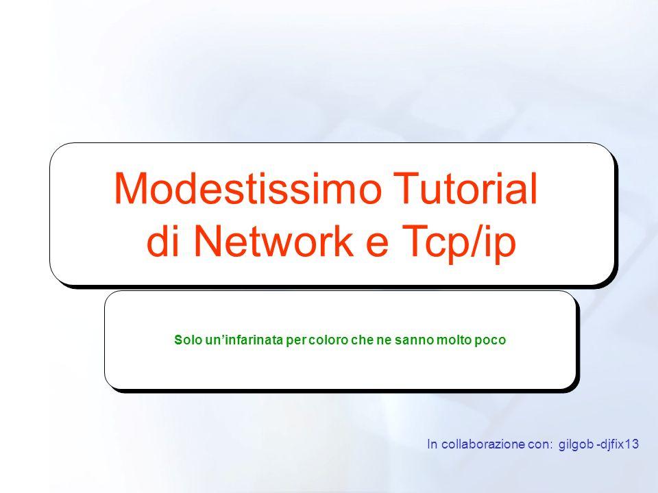 Modestissimo Tutorial di Network e Tcp/ip Modestissimo Tutorial di Network e Tcp/ip In collaborazione con: gilgob -djfix13 Solo uninfarinata per color