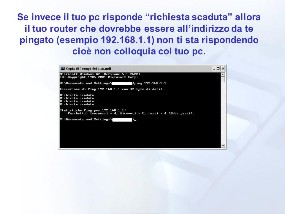 Se invece il tuo pc risponde richiesta scaduta allora il tuo router che dovrebbe essere allindirizzo da te pingato (esempio 192.168.1.1) non ti sta ri